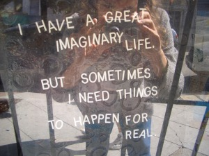 I Have a Great Imaginary Life But Sometimes I Need Things to Happen for Real