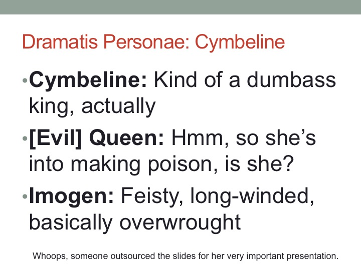 I give you, in brief, the cast of Cymbeline: An angry king who is angry at his youngest daughter. An evil stepmother. A headstrong ingenue.
